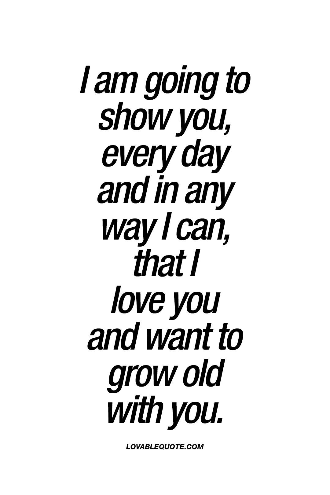 I Am Going To Show You Every Day And In Any Way I Can That I Love You And Want To Grow Old With You This Is What Lo Be