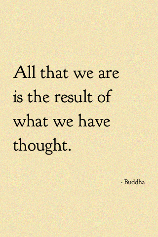 """""""All that we are is a result of what we have thought."""""""