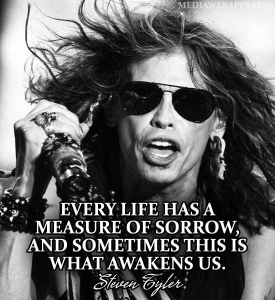 Every life has a measure of sorrow, and sometimes this is what awakens us. ~Steven Tyler