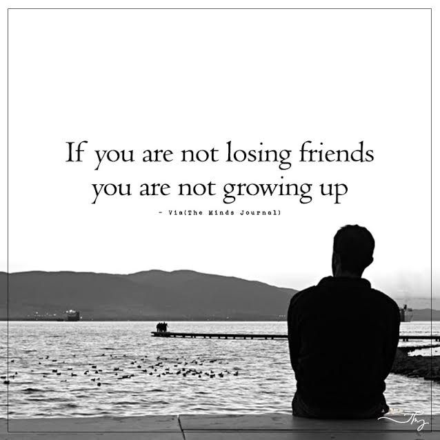 If You Are Not Losing Friends You Are Not Growing Up Losing Friends Growing Up Quotes Losing Friends Quotes