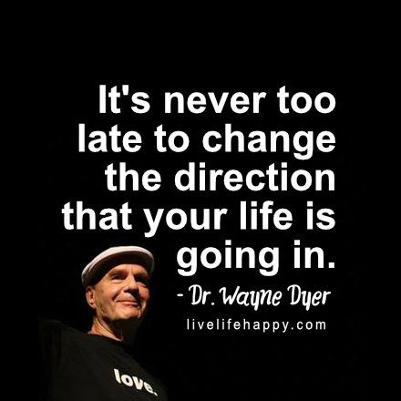 It's never too late to change the direction that your life is going in. - Dr. Wayne Dyer,