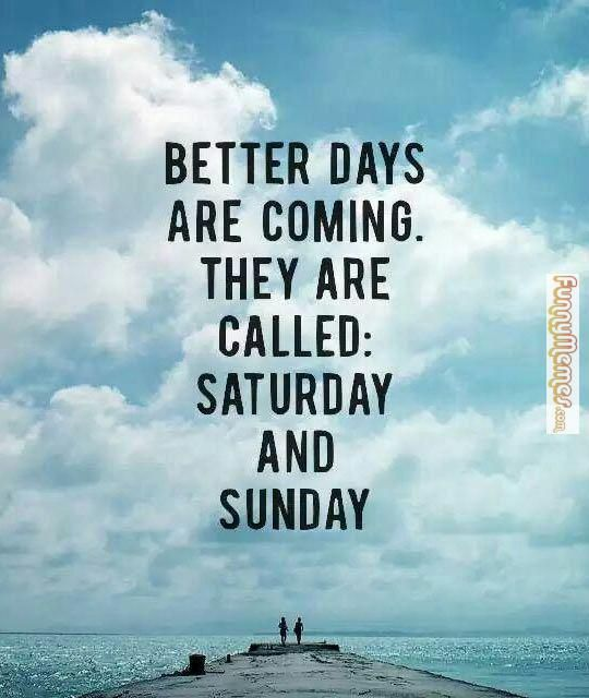 Funnymemes Com Funny Memes Better Days Are Coming Funny Weekend Quotes Better Days Are Coming Weekend Quotes