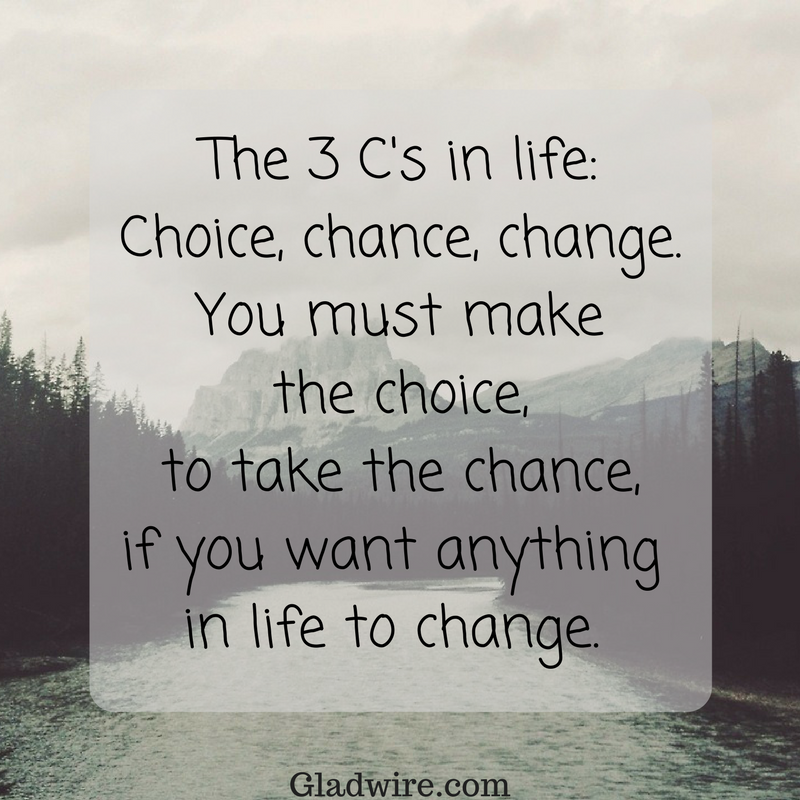 """""""The 3 C's in life: Choice, chance, change. You must make the choice, to take the chance, if you want anything in life to change""""  Click on the image above for more uplifting quotes!"""