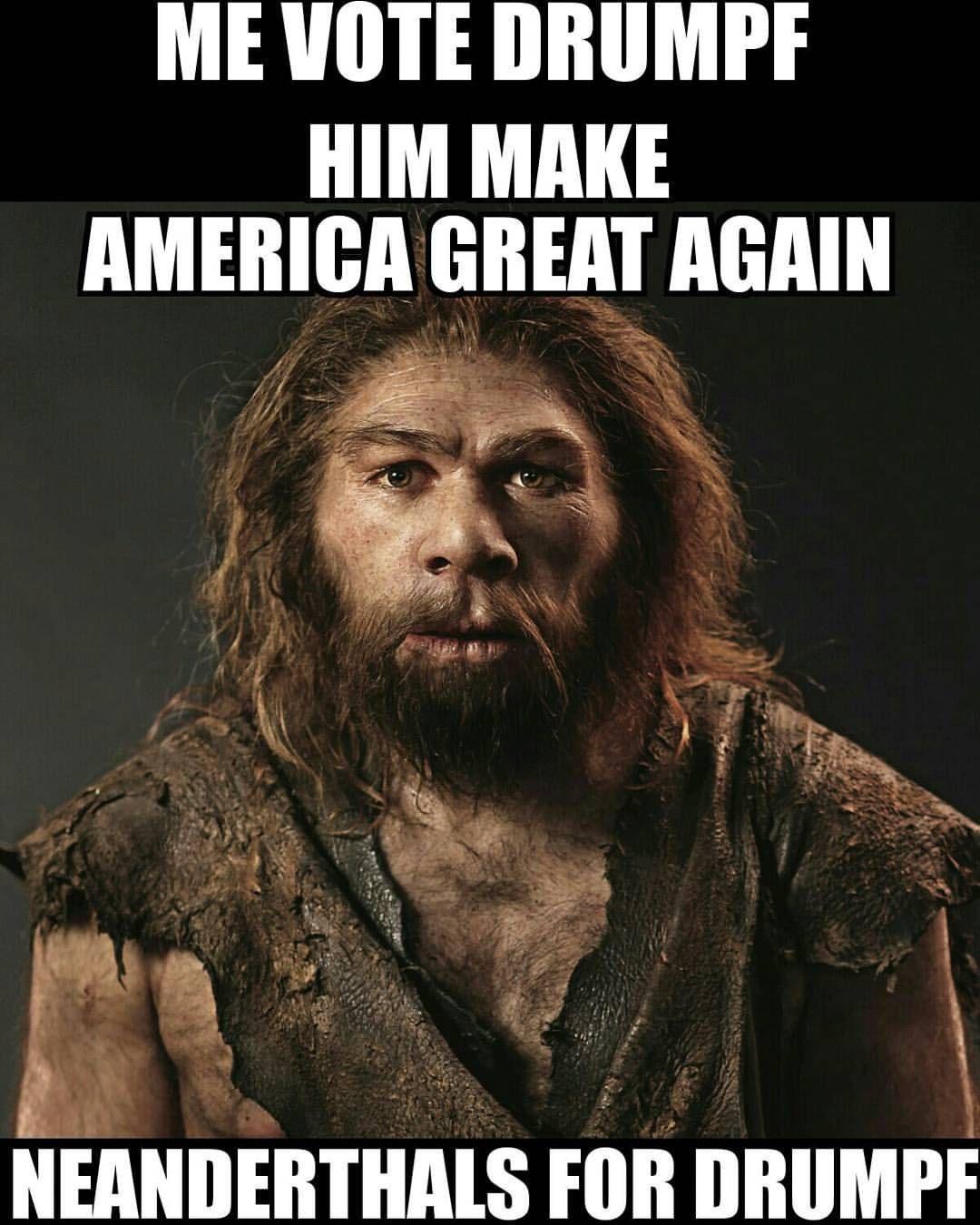 Me Vote Drumpf. HIM MAKE AMERICA GREAT AGAIN Neanderthals