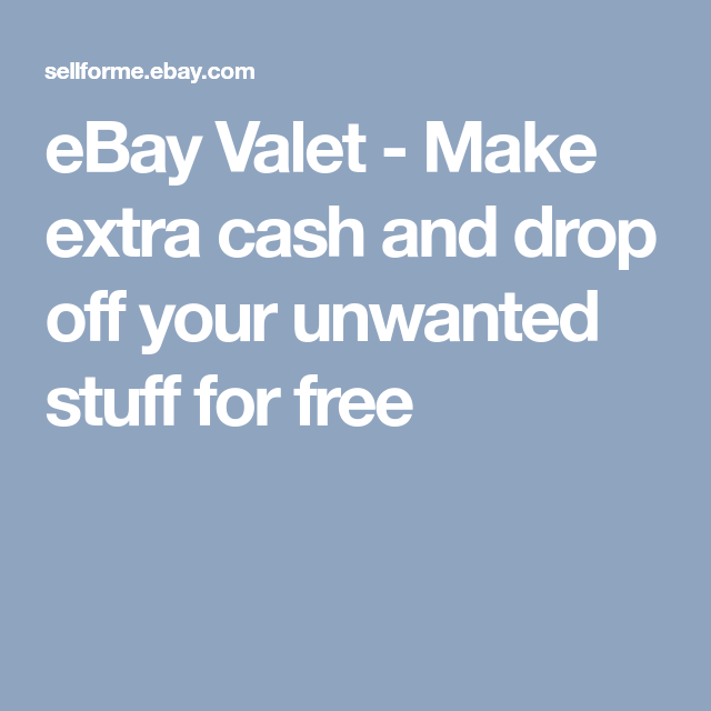 Ebay Valet Make Extra Cash And Drop Off Your Unwanted Stuff For Free Making Extra Cash Stuff For Free Extra Cash