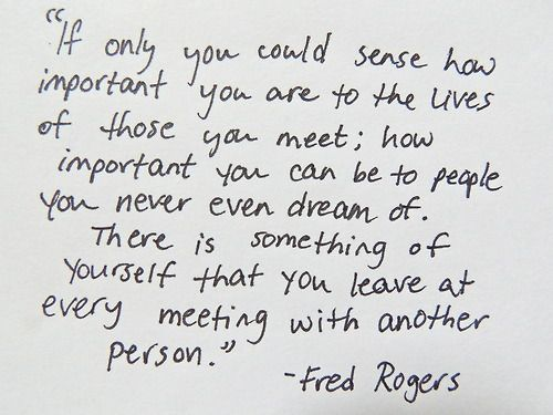 "I love that this quote is so thoughtful and so very factual all at once. Thinking back on how often I remember watching Mr. Rogers makes me appreciate what I remember of his teachings. Being a ""grown-up"" now w/ 2 young children of my own, I wish he was still around to teach the same values and give the same memories. He was truly a great person. :-)"