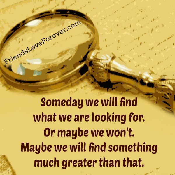 Someday We Will Find What We Are Looking For Or Maybe We Won T