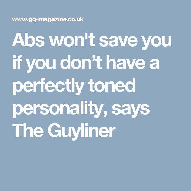Abs won't save you if you don't have a perfectly toned personality, says The Guyliner