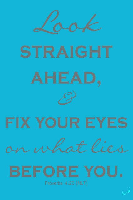 Look Straight Ahead Proverbs 4 25 Inspirational Words Inspirational Quotes Words Of Wisdom