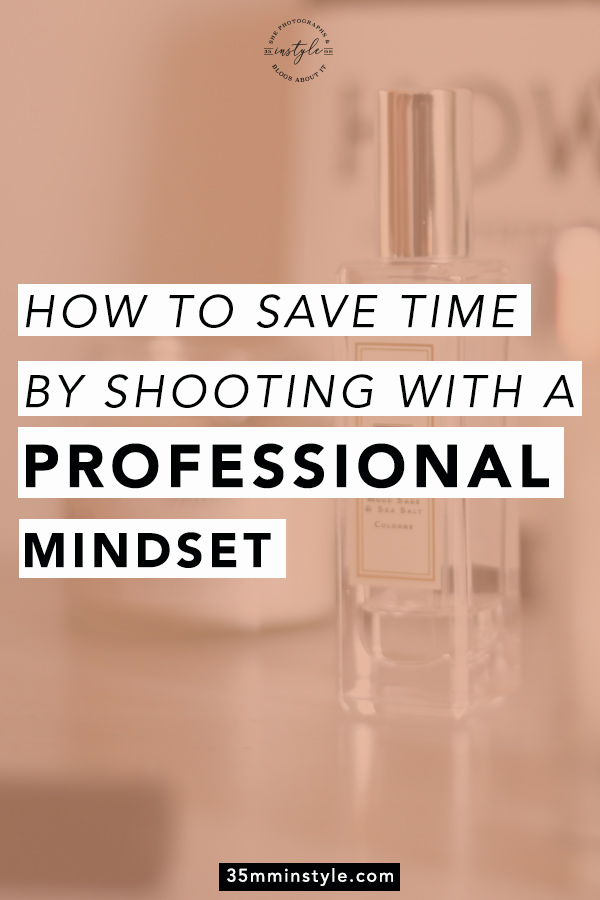 How to Save Time By Shooting with a Professional Mindset