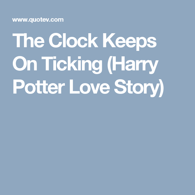 The Clock Keeps On Ticking (Harry Potter Love Story) | harry