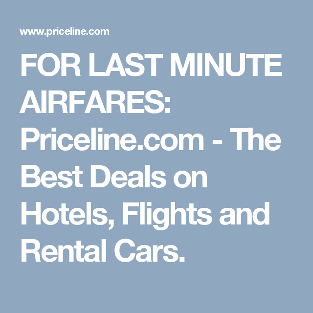For Last Minute Airfares Priceline The Best Deals On Hotels Flights