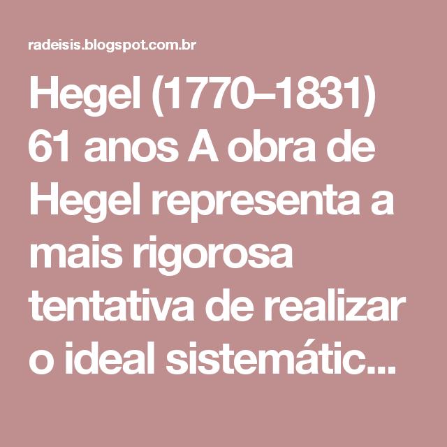 Hegel (1770–1831) 61 anos  A obra de Hegel representa a mais rigorosa tentativa de realizar o ideal sistemático presente na idéia tradicional de filosofia. Na obra Fenomenologia do Espírito, de que selecionamos o Prefácio, a Introdução e os dois primeiros capítulos, são descritas as etapas da trajetória do Espírito na sua caminhada para a autocompreensão. Em Estética, Hegel focaliza o percurso do espírito sob as formas de arte.