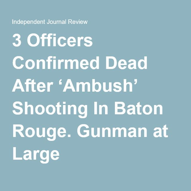 3 Officers Confirmed Dead After 'Ambush' Shooting In Baton Rouge. Gunman at Large
