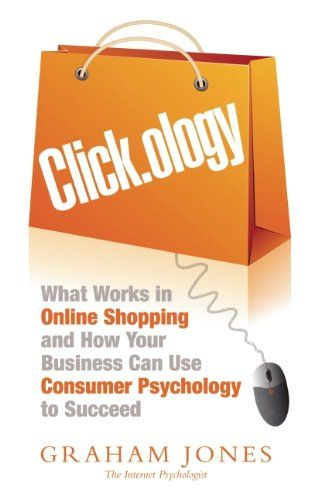 Clickology: What Works in Online Shopping and How Your Business can use Consumer Psychology to Succeed: The Psychology of Online Shopping an... £12.99