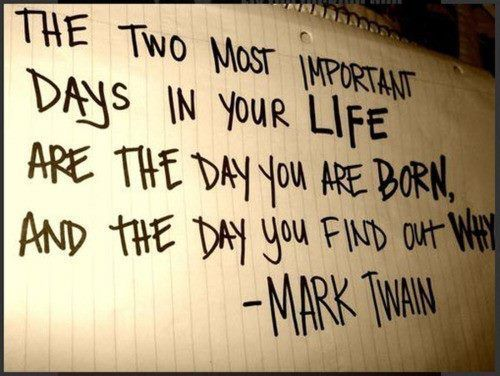 The two most important days in your life are the day you were born and the day you find out why. - Mark Twain