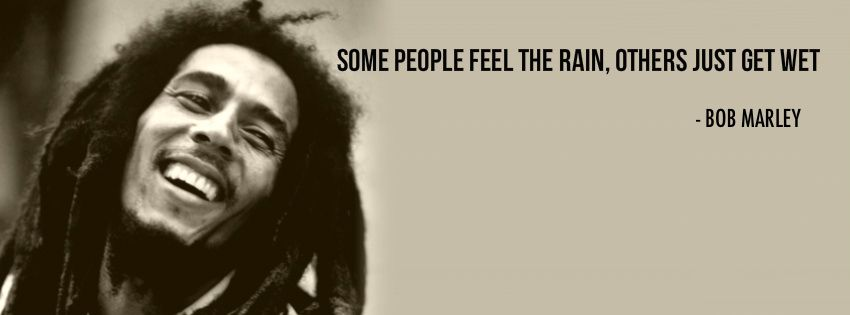 """Some people feel the rain, other just get wet."" Bob"