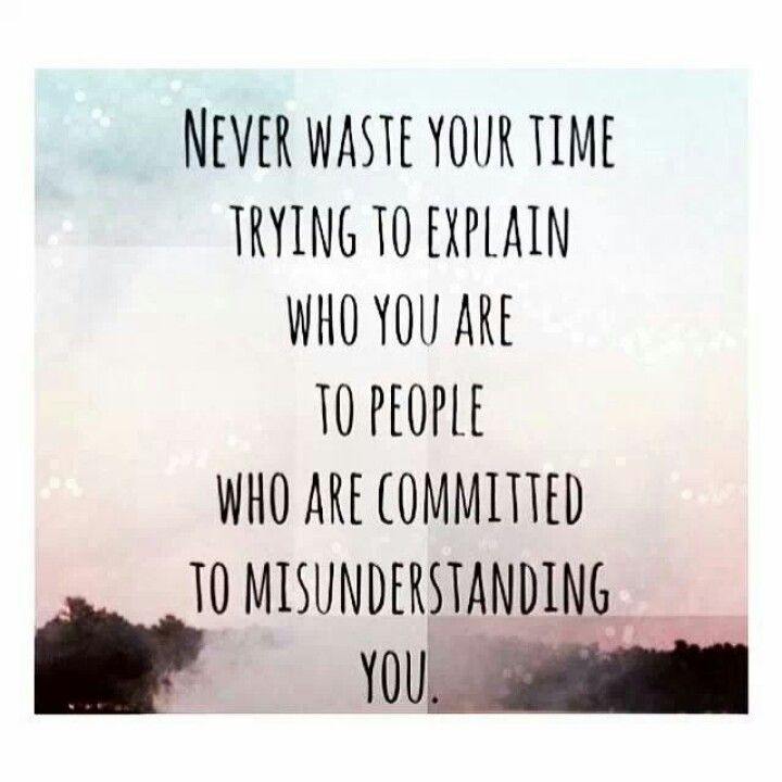 Never Waste Your Time Explaining Yourself To People Committed To Misunderstanding You Quote Inspiration Wisdom Words Quotes Quotable Quotes Life Quotes