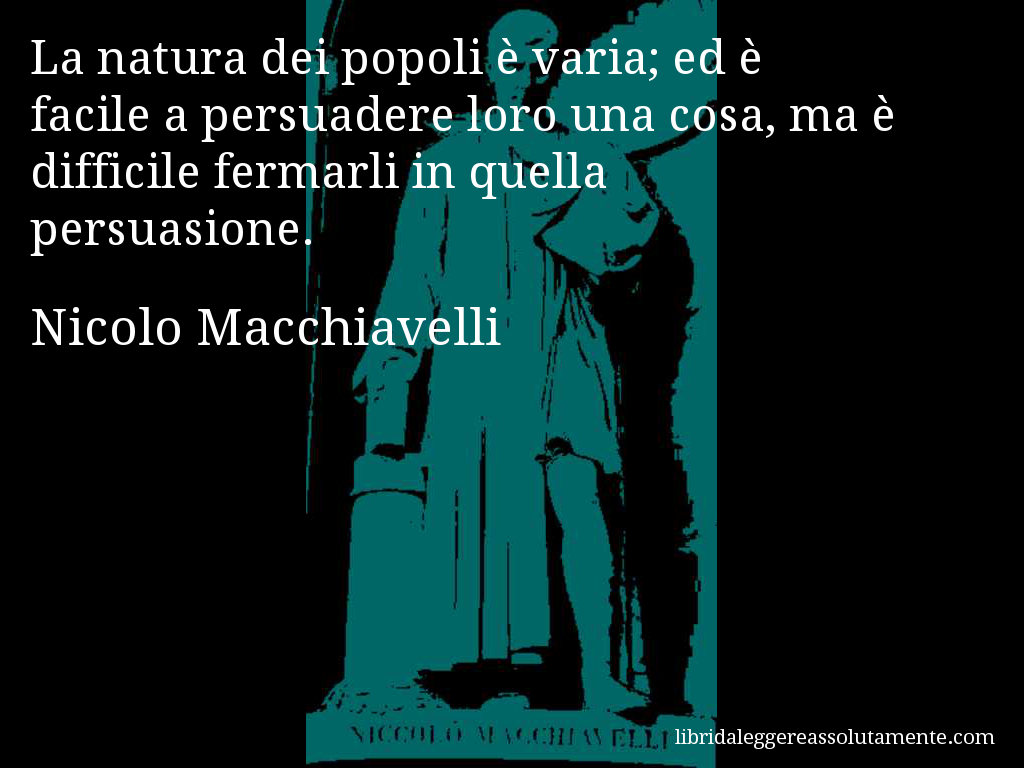 """""""It is the nature of people to be fickle; to persuade them of something is easy; but to make them stand fast in that conviction is hard."""" 