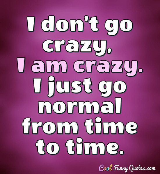 Funny Quote Going Crazy Quotes Weird Quotes Funny Funny Picture Quotes