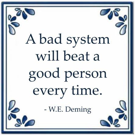 A bad system will beat a good person every time. - W.E. ...