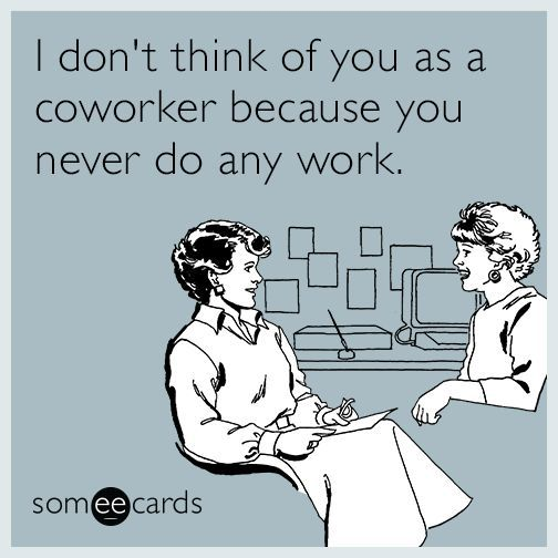I Don T Think Of You As A Coworker Because You Never Do Any Work Letsgetwordy Work Quotes Funny Work Memes Work Humor