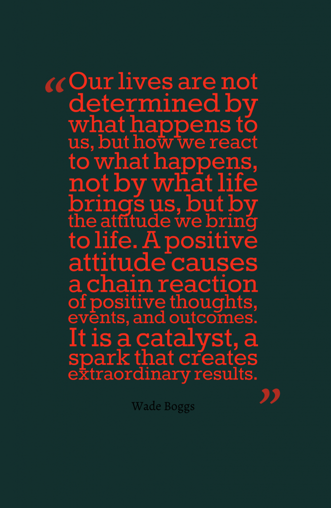 Our lives are not determined by what happens to us, but how we react to what happens, not by what life brings us, but by the attitude causes a chain reaction of positive thoughts, events, and outcomes. It is a catalyst, a spark that creates extraordinary results.-Wade Boggs