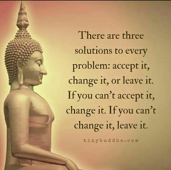 There Are Three Solutions To Every Problem Accept It Change Or Leave If You Can