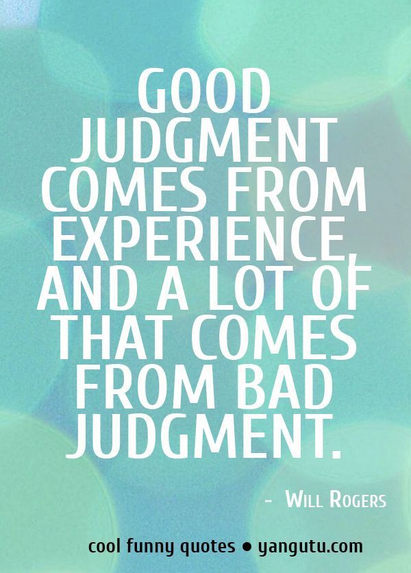Good Judgement Comes From Experience And A Lot Of That Comes From