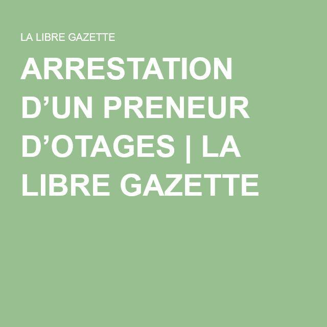 ARRESTATION D'UN PRENEUR D'OTAGES | LA LIBRE GAZETTE