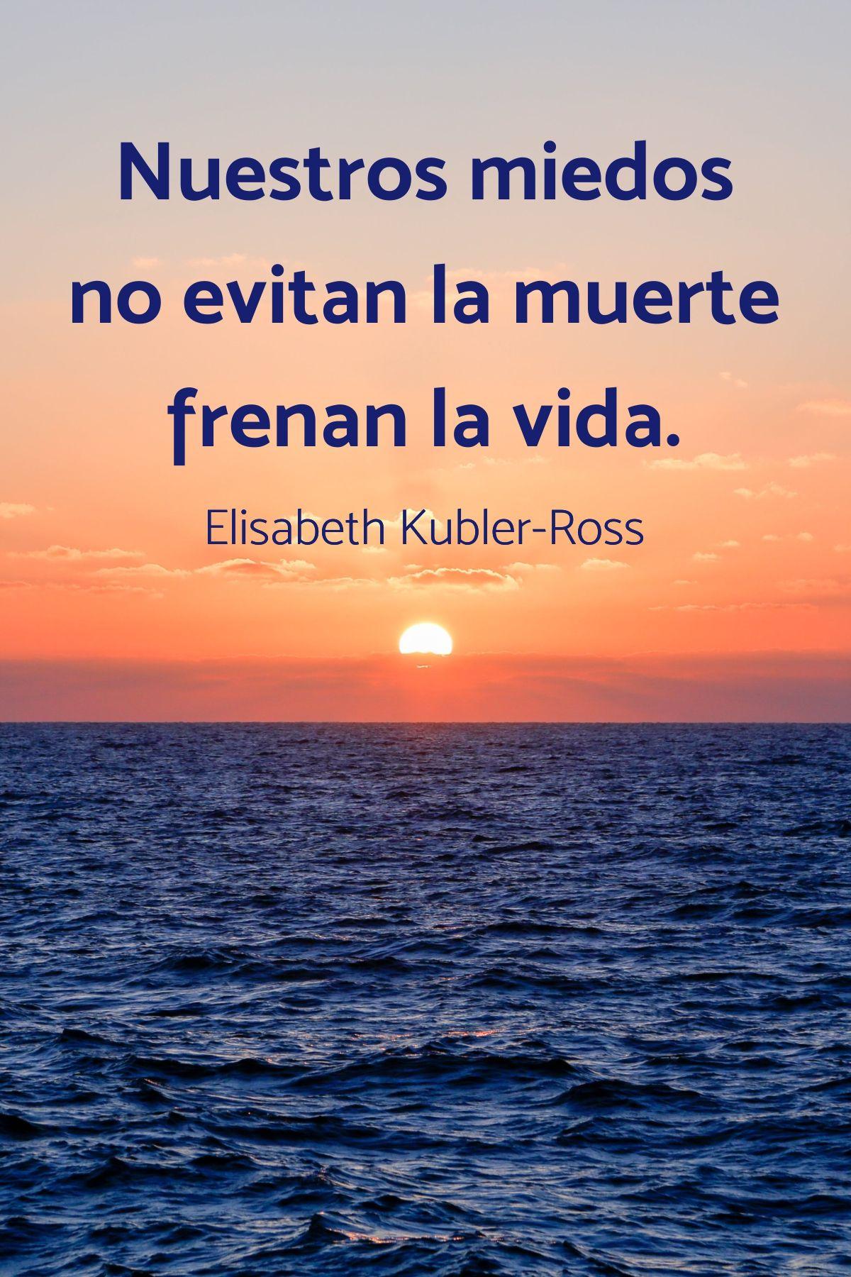 Nuestros Miedos Elisabeth Kubler Ross Frases Frases De La Vida Frases Elisabeth Kubler Ross