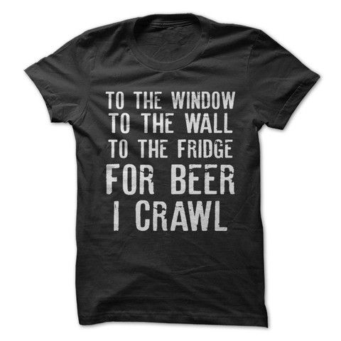 8a1122f2 For Beer I Crawl, check out this shirt and all our other hilarious beer  drinking shirts now!