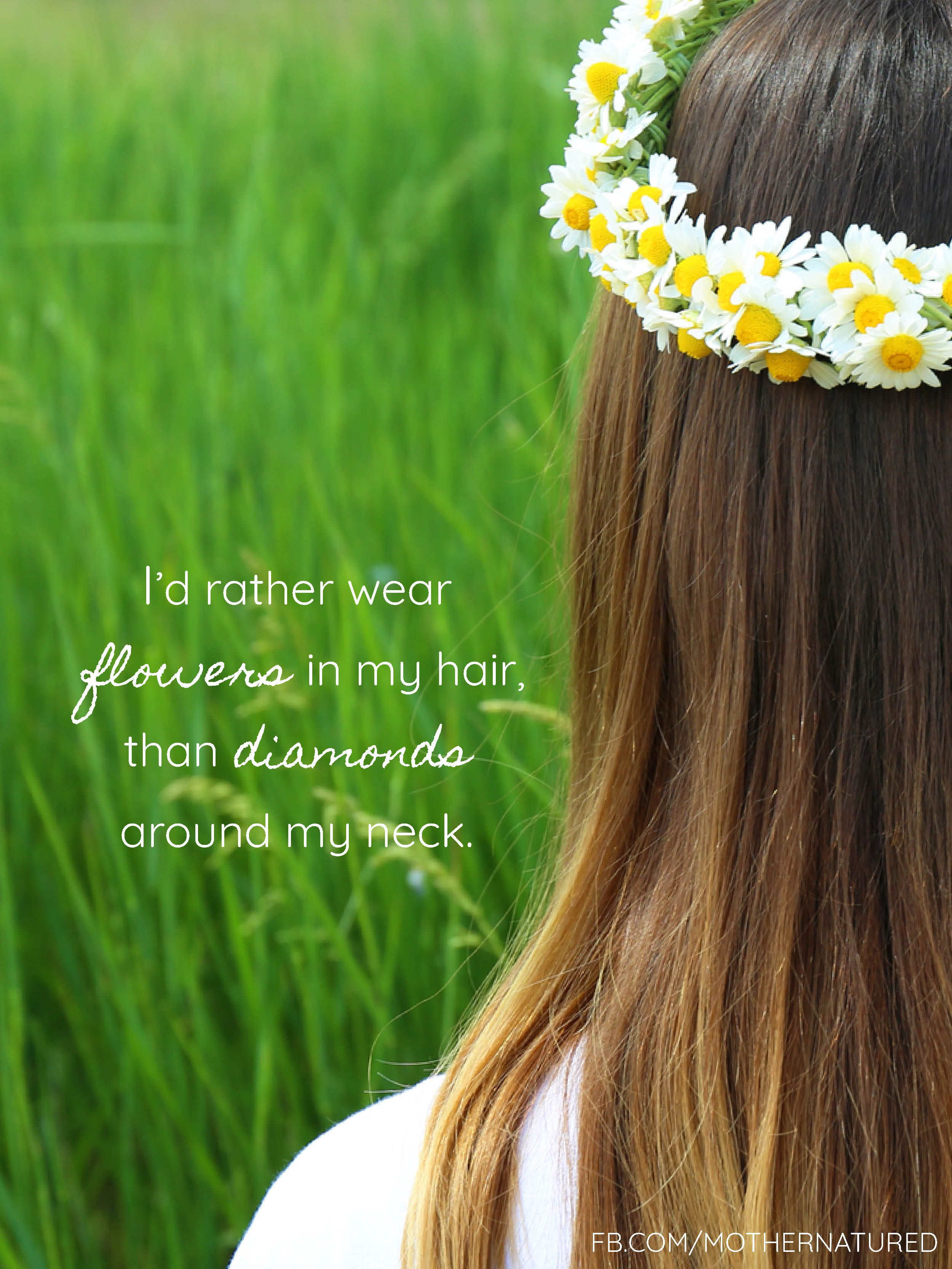 Id rather wear flowers in my hair, than diamonds around