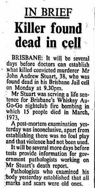 Canberra Times, Wednesday 3 January 1979, page 3. IN BRIEF: Killer found dead in cell. BRISBANE: It will be several days before doctors can establish what killed convicted murderer Mr John Andrew Stuart, 38, who was found dead in his Brisbane Jail cell on Monday at 9.30pm.