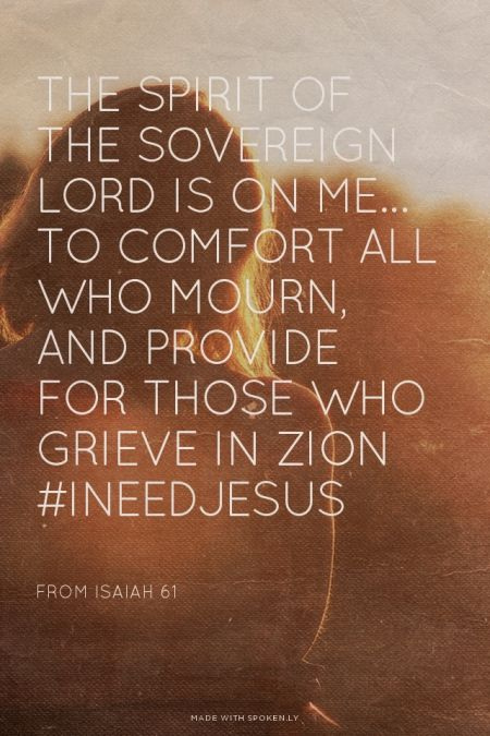 The Spirit of the Sovereign Lord is on me... to comfort all who mourn, and provide for those who grieve in Zion #INeedJesus - from Isaiah 61 | Kim made this with Spoken.ly