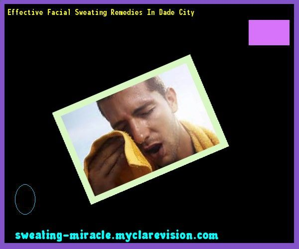 Effective Facial Sweating Remedies In Dade City 100445 - Your Body to Stop Excessive Sweating In 48 Hours - Guaranteed!