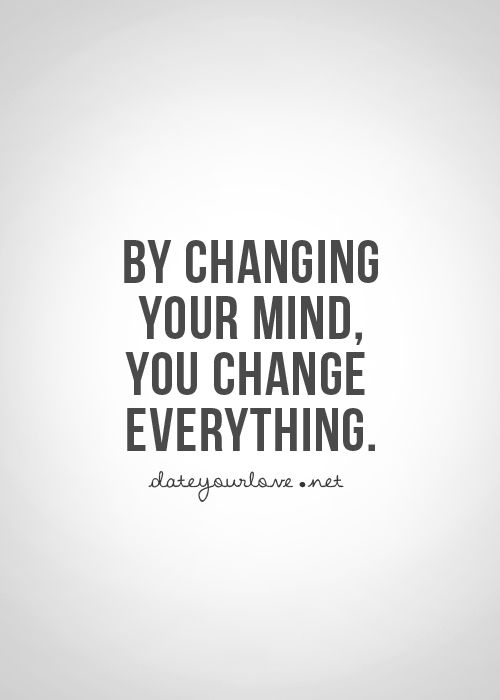 By Changing Your Mind You Change Everything Quotes Life Quotes