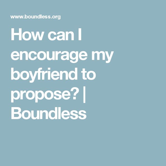 How Can I Encourage My Boyfriend To Propose Boundless