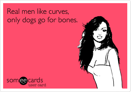 Real Men like Curves, only dogs go for bones