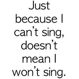 I can't carry a tune to save my life! LOL I sing Loud