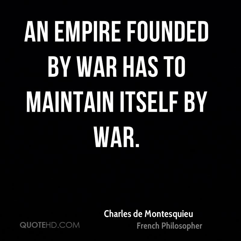 An empire founded by war has to maintain itself by war