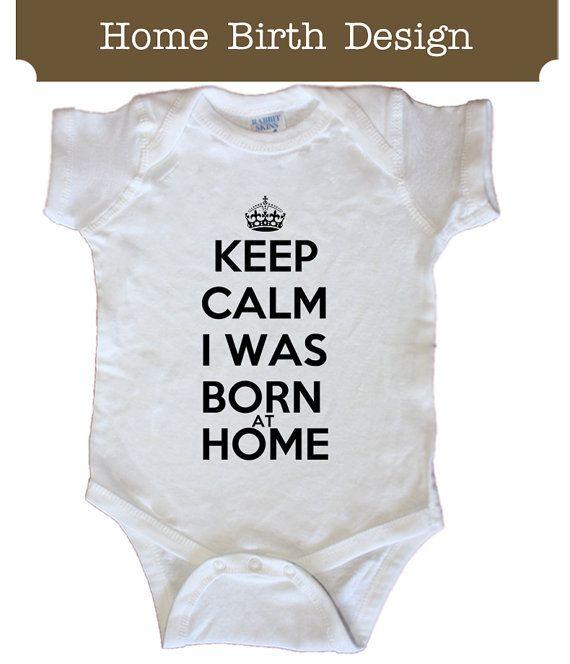 009aab323 Keep Calm I was Born at Home Home Birth bodysuit or Tshirt | baby ...