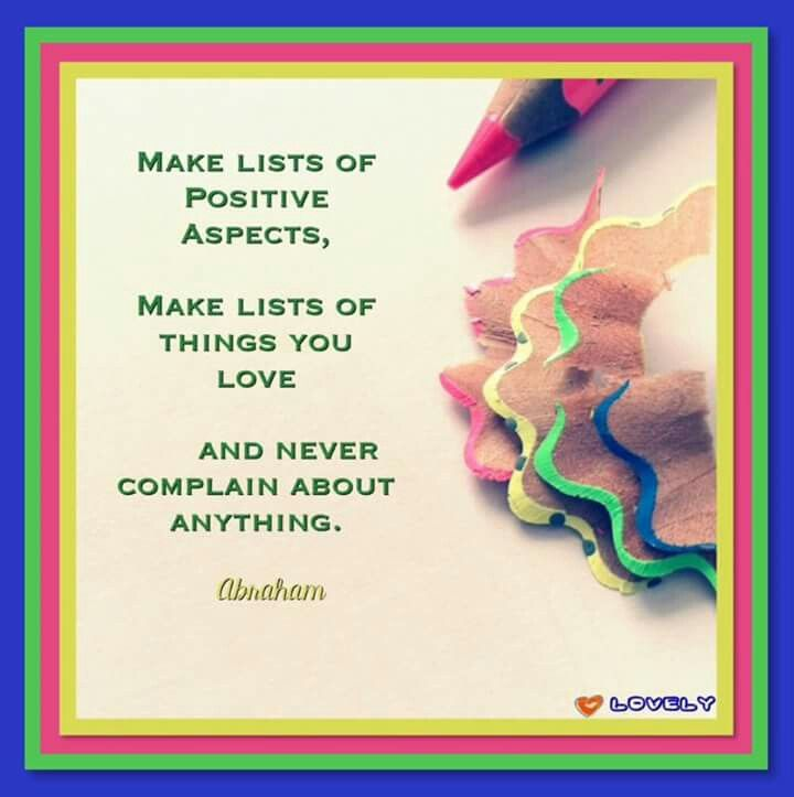 Make A List Of Positive Aspects Make Lists Of Things You Love And Never Complain About Anything Abraham Hic Abraham Hicks Quotes Abraham Hicks Positivity