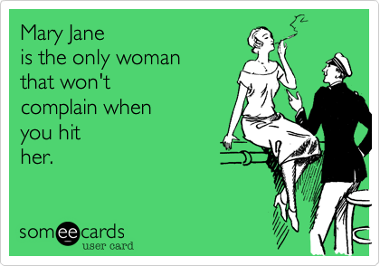 Mary Jane is the only woman that won't complain when you hit her.