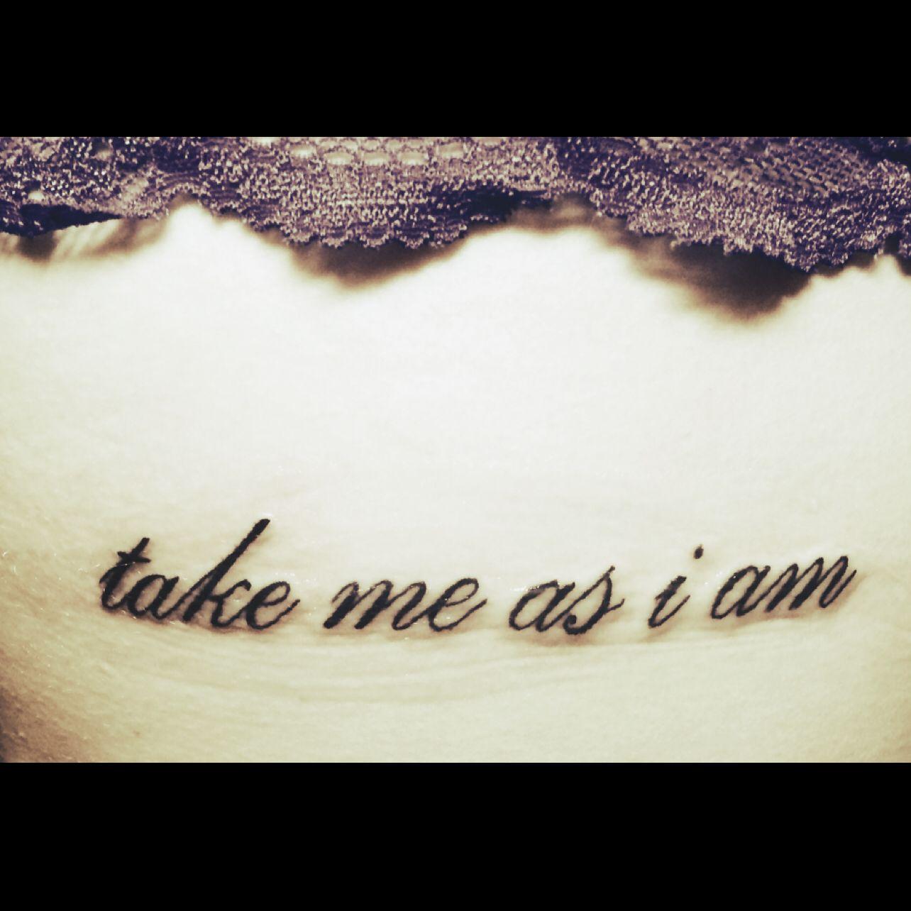 I Am Who I Am Take It Or Leave It Take Me As I Am Rib Tattoo Rib Tattoo Future Tattoos Ink Doodles