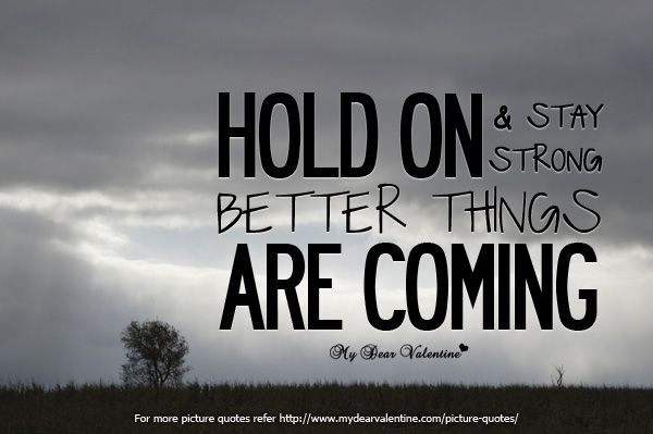Hold On And Stay Strong Better Things Are Coming Quotes