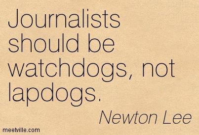 journalist+quotes | ... should be watchdogs, not lapdogs ...