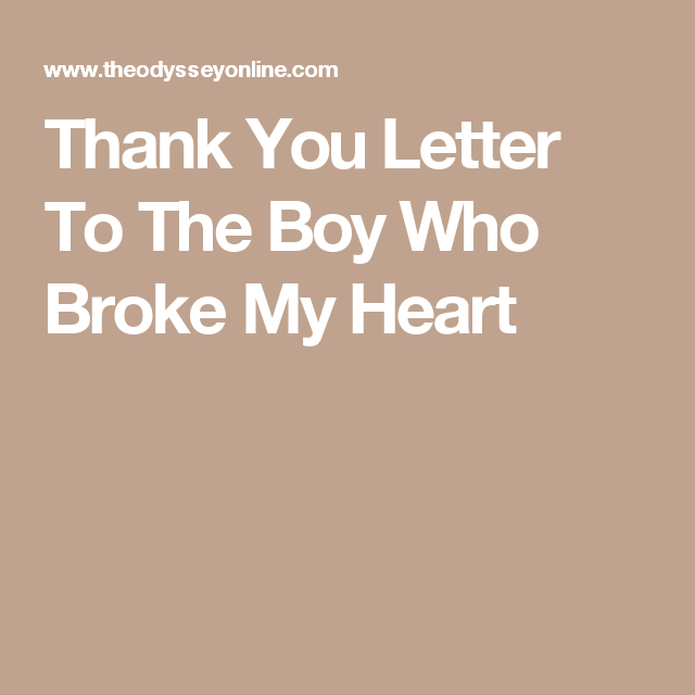 You broke my heart letter  A Thank You Letter To The Man Who