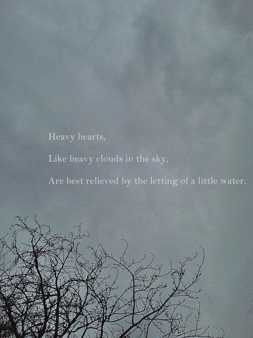 Heavy Hearts Like Heavy Clouds In The Sky Are Best Relieved By The Letting Of A Little Water Heavy Heart Quotes Heart Quotes Heavy Heart