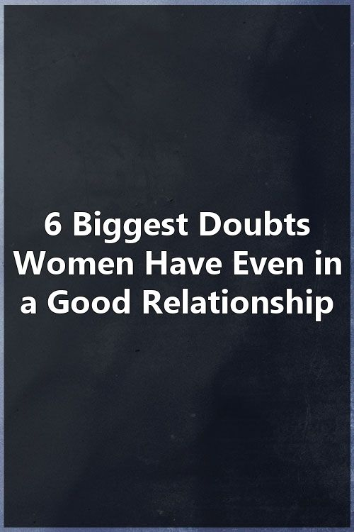 6 Biggest Doubts Women Have Even In A Good Relationship Marriage